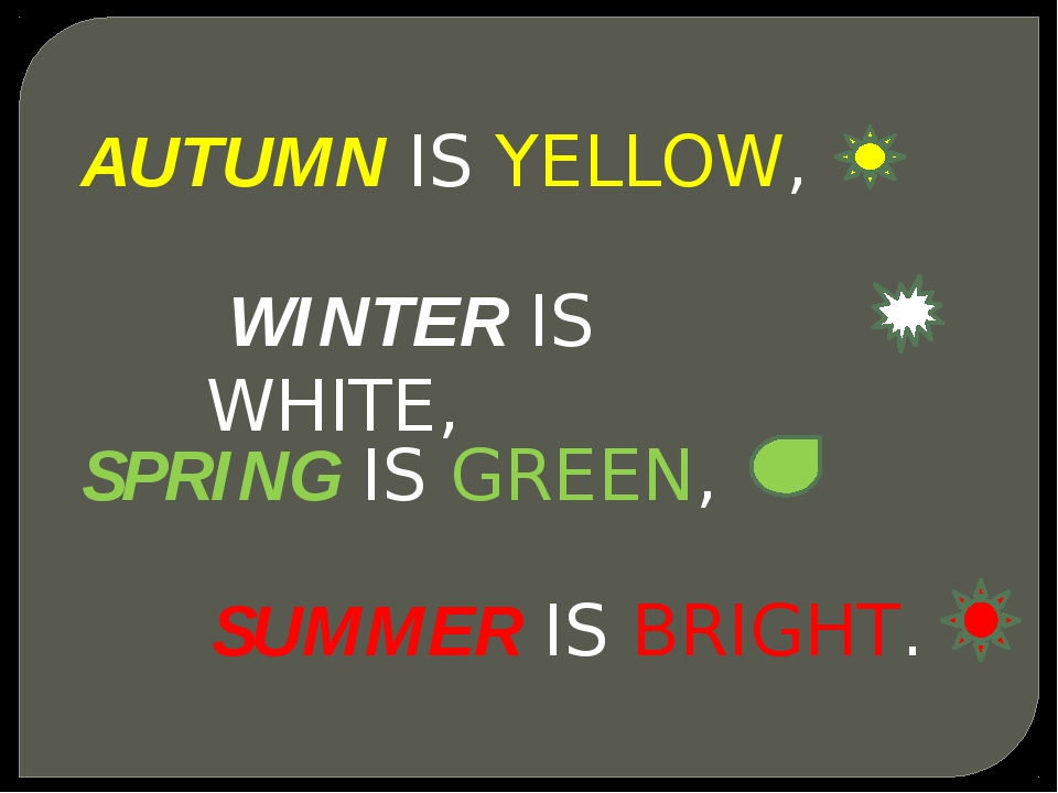 AUTUMN IS YELLOW, WINTER IS WHITE, SPRING IS GREEN, SUMMER IS BRIGHT.