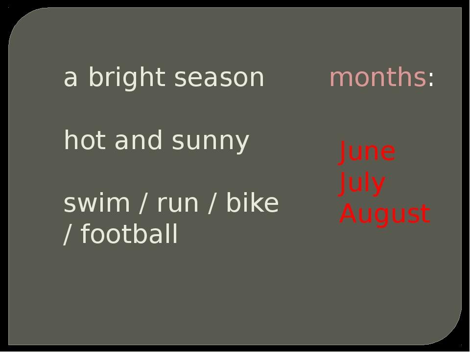 a bright season hot and sunny swim / run / bike / football months: June July...