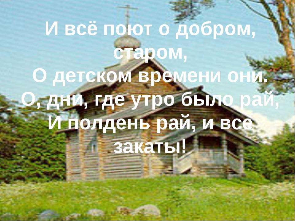 И всё поют о добром, старом, О детском времени они. О, дни, где утро было рай...