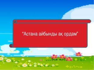 """""""Астана айбынды ақ ордам"""""""