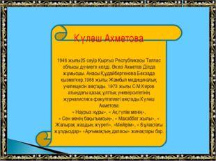 Күләш Ахметова 1946 жылы25 сәуір Қырғыз Республикасы Таллас облысы дүниеге ке