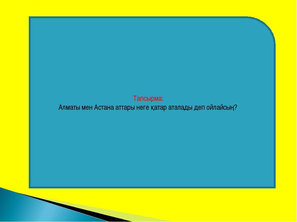 Тапсырма: Алматы мен Астана аттары неге қатар аталады деп ойлайсың?