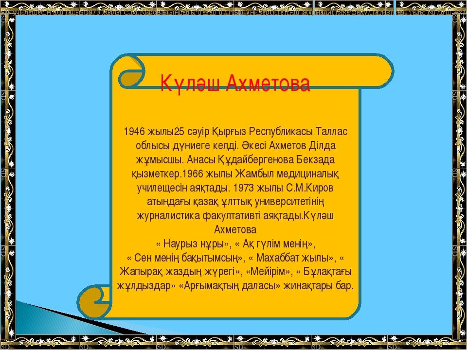 Күләш Ахметова 1946 жылы25 сәуір Қырғыз Республикасы Таллас облысы дүниеге ке...
