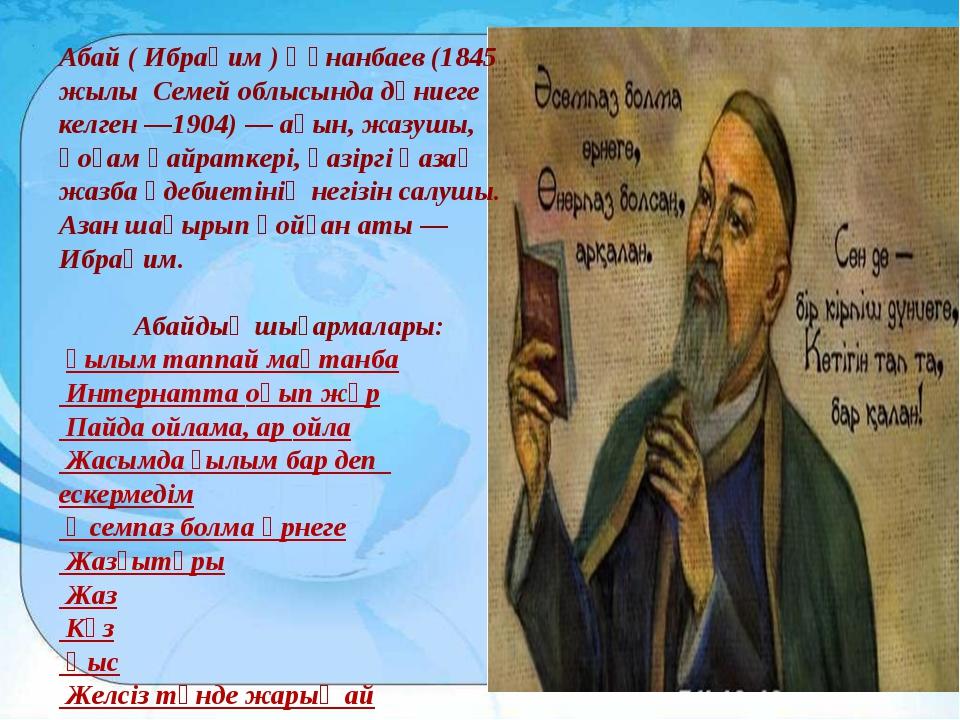 Абай ( Ибраһим ) Құнанбаев (1845 жылы Семей облысында дүниеге келген —1904)...