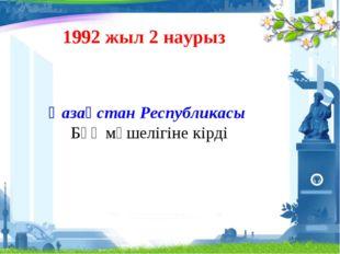 Қазақстан Республикасы БҰҰ мүшелігіне кірді 1992 жыл 2 наурыз