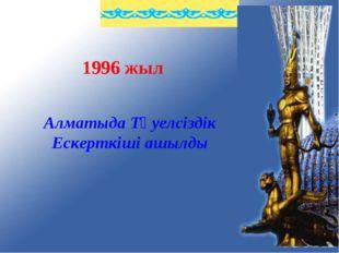 1996 жыл Алматыда Тәуелсіздік Ескерткіші ашылды