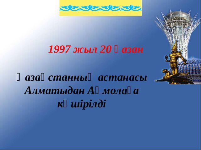 1997 жыл 20 қазан Қазақстанның астанасы Алматыдан Ақмолаға көшірілді