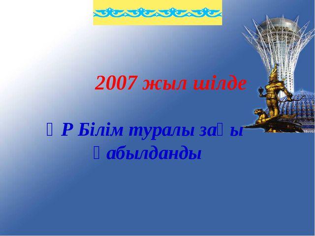 2007 жыл шілде ҚР Білім туралы заңы қабылданды