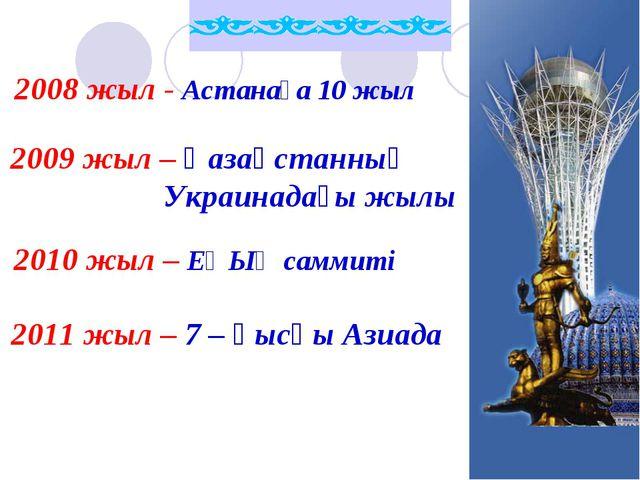 2008 жыл - Астанаға 10 жыл 2009 жыл – Қазақстанның Украинадағы жылы 2010 жыл...