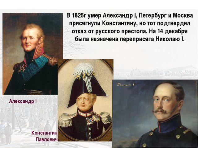 Александр I Константин Павлович В 1825г умер Александр I, Петербург и Москва...
