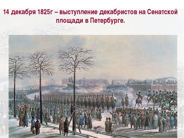 14 декабря 1825г – выступление декабристов на Сенатской площади в Петербурге.