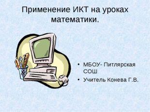 Применение ИКТ на уроках математики. МБОУ- Питлярская СОШ Учитель Конева Г.В.