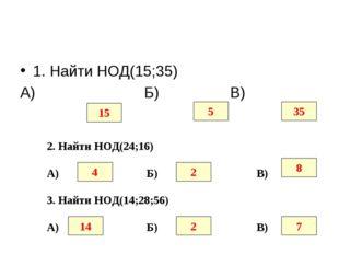 1. Найти НОД(15;35) А) Б) В) 15 5 35 2. Найти НОД(24;16) А) Б) В) 4 2 8 3. На