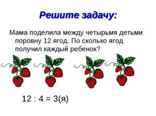 Решите задачу: Мама поделила между четырьмя детьми поровну 12 ягод. По скольк