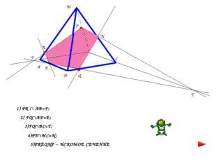 F T 1) PR  AB=F; 2) FQAD=E; 3)FQBC=T; 4)PTMC=N; 5)PREQNP – ИСКОМОЕ СЕЧЕНИ