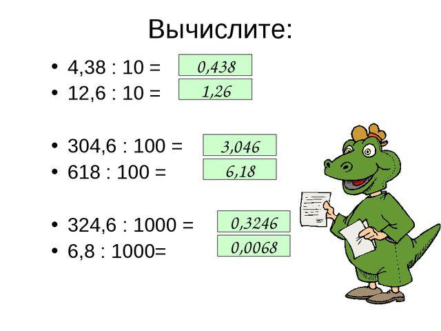 Вычислите: 4,38 : 10 = 12,6 : 10 = 304,6 : 100 = 618 : 100 = 324,6 : 1000 = 6...
