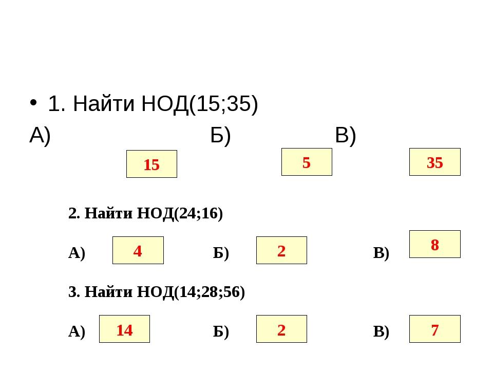 1. Найти НОД(15;35) А) Б) В) 15 5 35 2. Найти НОД(24;16) А) Б) В) 4 2 8 3. На...