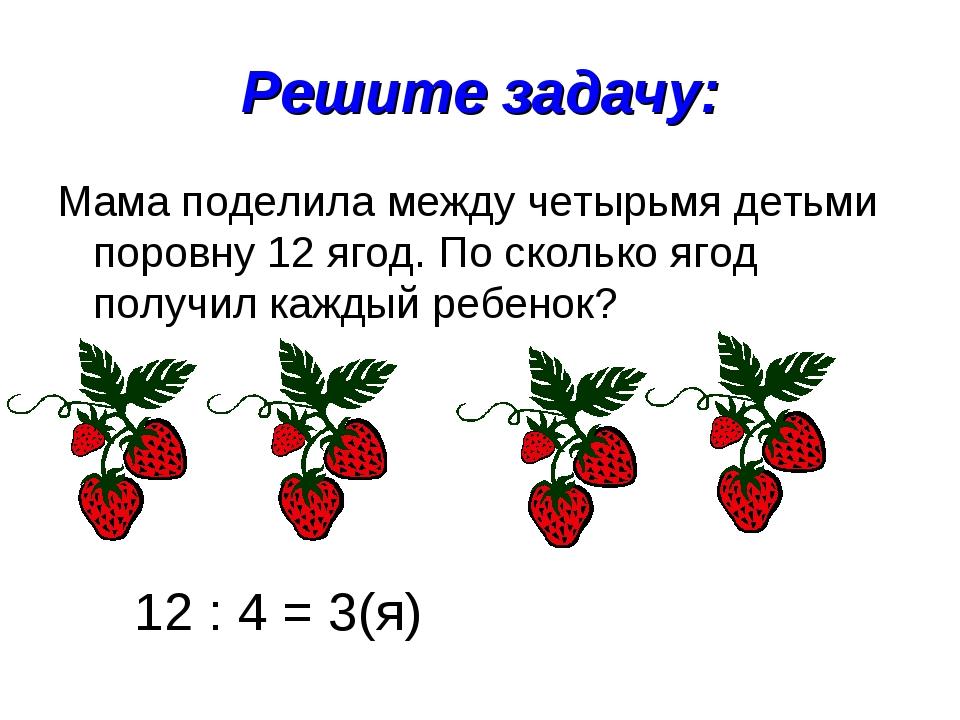 Решите задачу: Мама поделила между четырьмя детьми поровну 12 ягод. По скольк...
