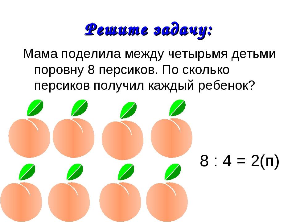 Решите задачу: Мама поделила между четырьмя детьми поровну 8 персиков. По ско...