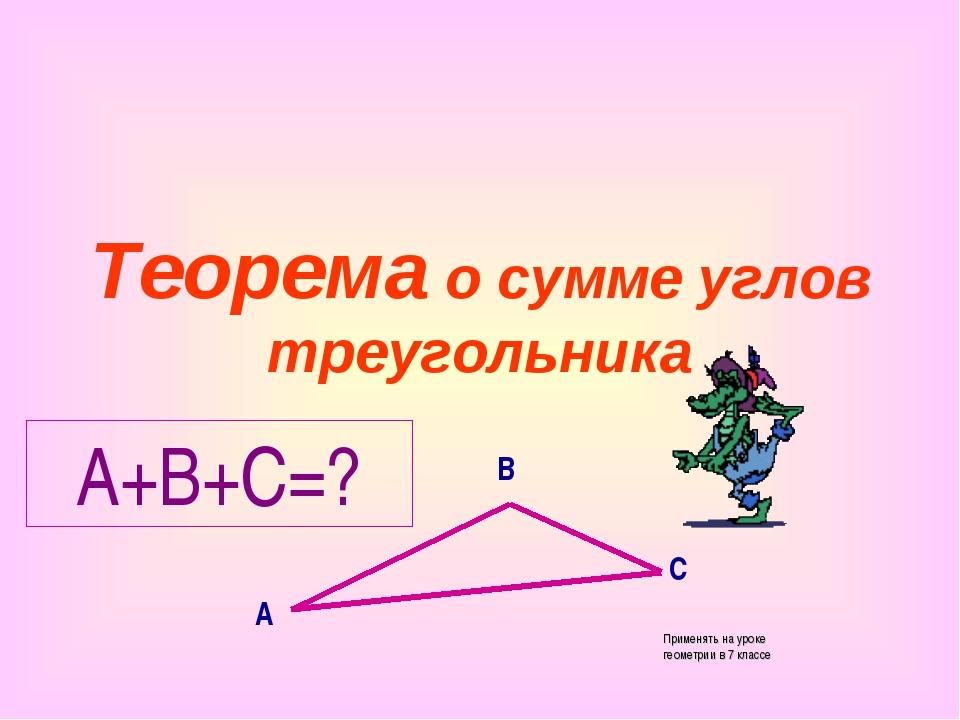 Теорема о сумме углов треугольника А В С А+В+С=? Применять на уроке геометрии...