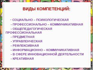 ВИДЫ КОМПЕТЕНЦИЙ: - СОЦИАЛЬНО – ПСИХОЛОГИЧЕСКАЯ - ПРОФЕССИОНАЛЬНО – КОММУНИКА