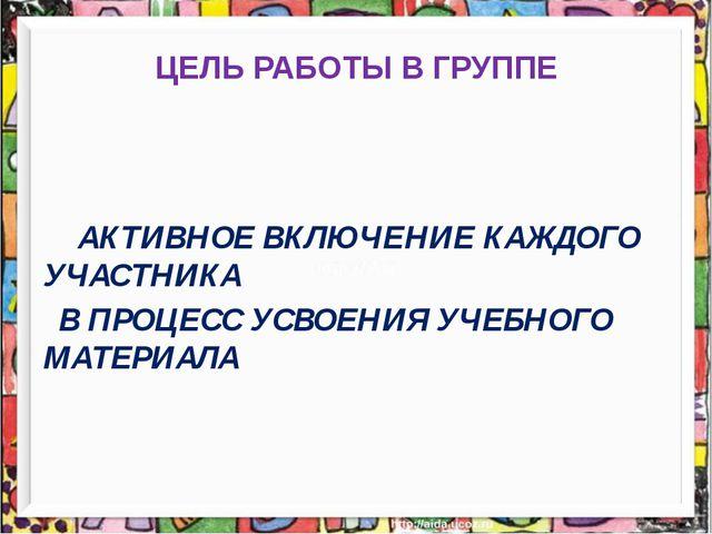 ЦЕЛЬ РАБОТЫ В ГРУППЕ АКТИВНОЕ ВКЛЮЧЕНИЕ КАЖДОГО УЧАСТНИКА В ПРОЦЕСС УСВОЕНИЯ...
