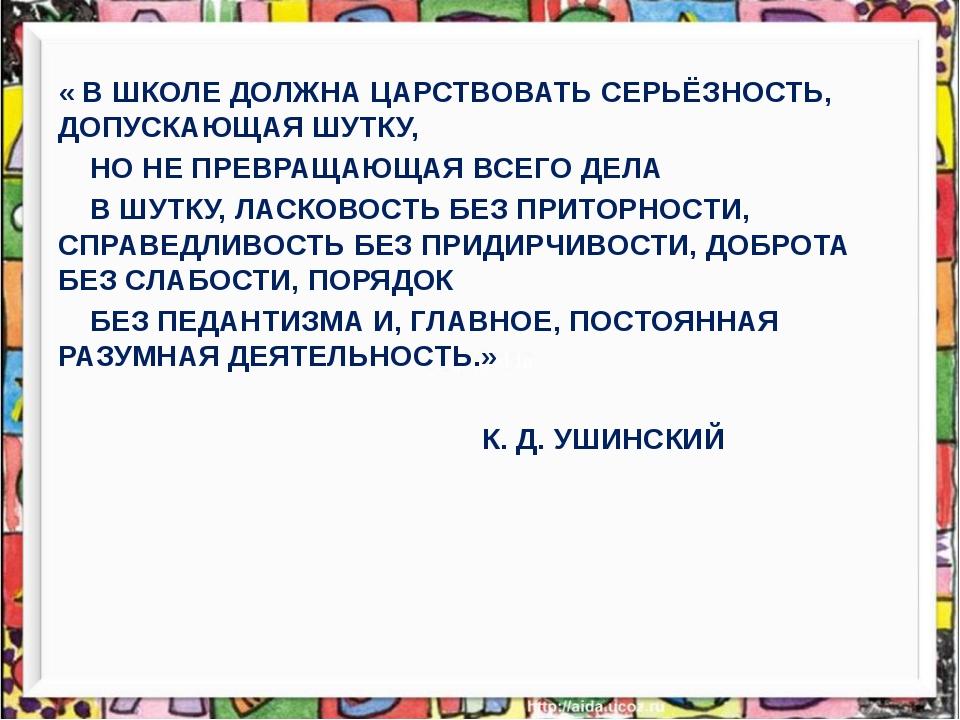 « В ШКОЛЕ ДОЛЖНА ЦАРСТВОВАТЬ СЕРЬЁЗНОСТЬ, ДОПУСКАЮЩАЯ ШУТКУ, НО НЕ ПРЕВРАЩАЮ...