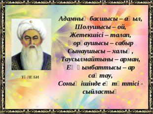 Адамның басшысы – ақыл, Шолушысы – ой, Жетекшісі – талап, Қорғаушысы – сабыр