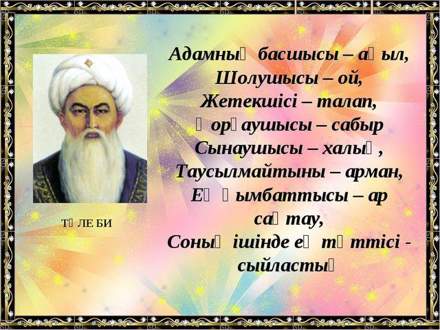 Адамның басшысы – ақыл, Шолушысы – ой, Жетекшісі – талап, Қорғаушысы – сабыр...