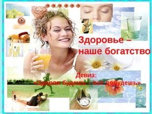 Девиз: «Здоров будешь – все добудешь» Здоровье – наше богатство
