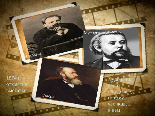 Художник верит в будущее, потому, что живет в нем 1874 г. – открытие выставки...