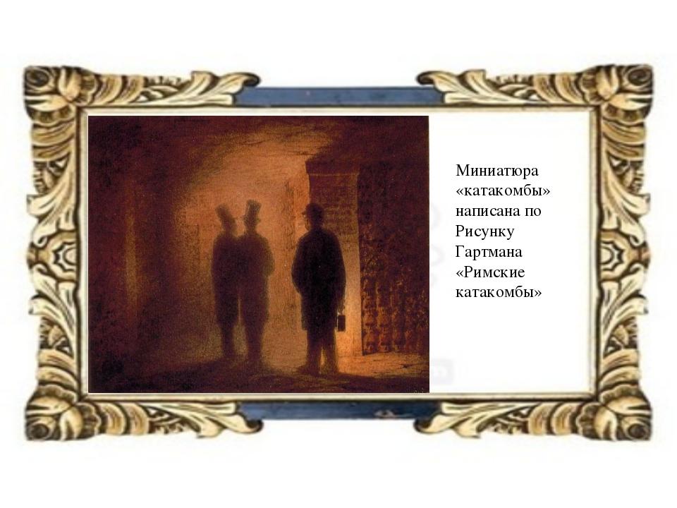 Миниатюра «катакомбы» написана по Рисунку Гартмана «Римские катакомбы»