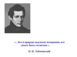 «…Все в природе подлежит измерению, всё может быть сосчитано ». Н. И. Лобач