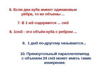 6. Если два куба имеют одинаковые рёбра, то их объемы ... 7. В 1 м3 содержит