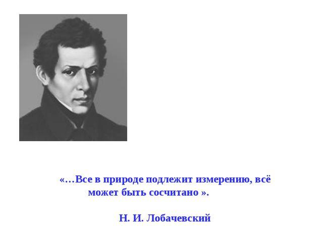 «…Все в природе подлежит измерению, всё может быть сосчитано ». Н. И. Лобач...