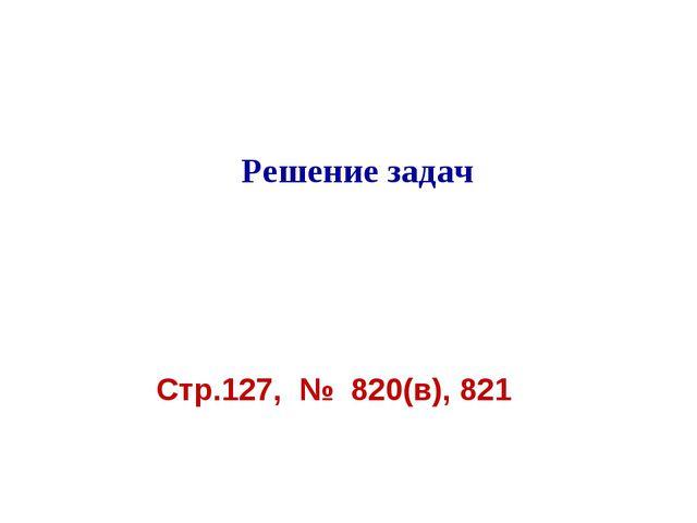 Решение задач Стр.127, № 820(в), 821