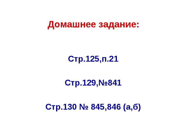 Домашнее задание: Стр.125,п.21 Стр.129,№841 Стр.130 № 845,846 (а,б)