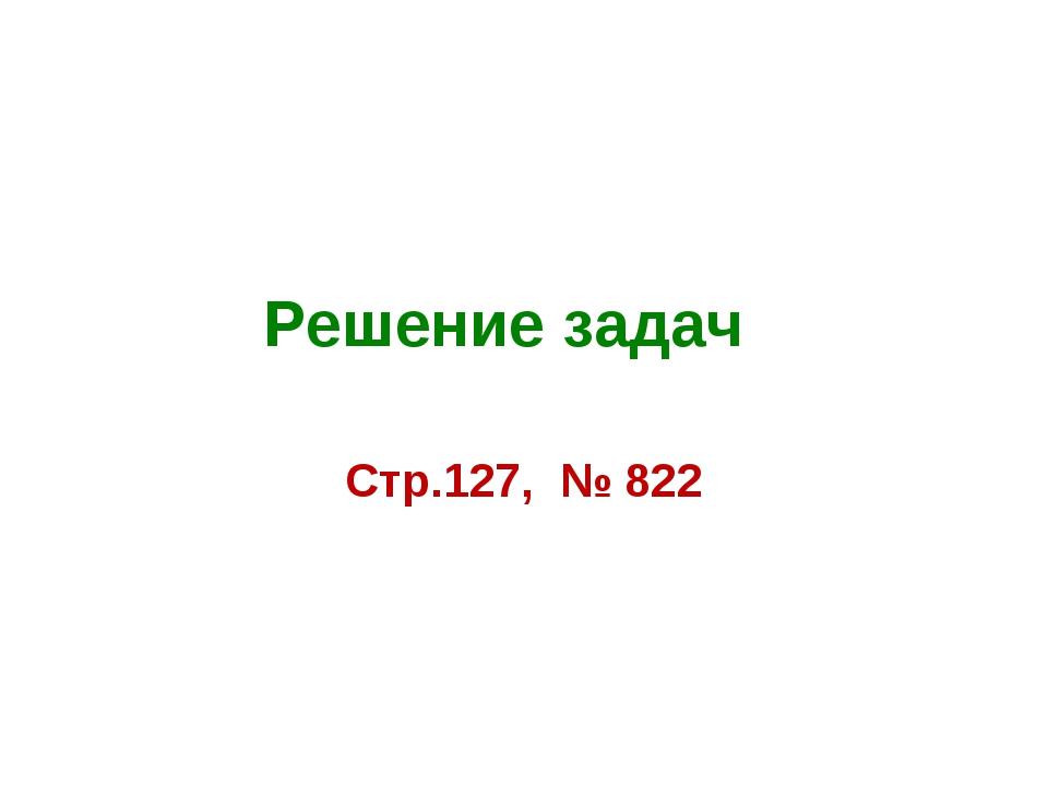 Решение задач Стр.127, № 822