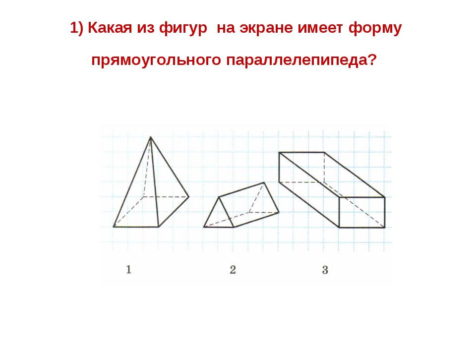 1) Какая из фигур на экране имеет форму прямоугольного параллелепипеда?