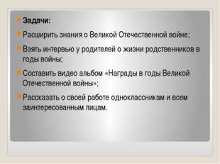 Задачи: Расширить знания о Великой Отечественной войне; Взять интервью у род