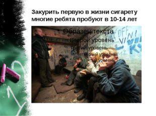Закурить первую в жизни сигарету многие ребята пробуют в 10-14 лет