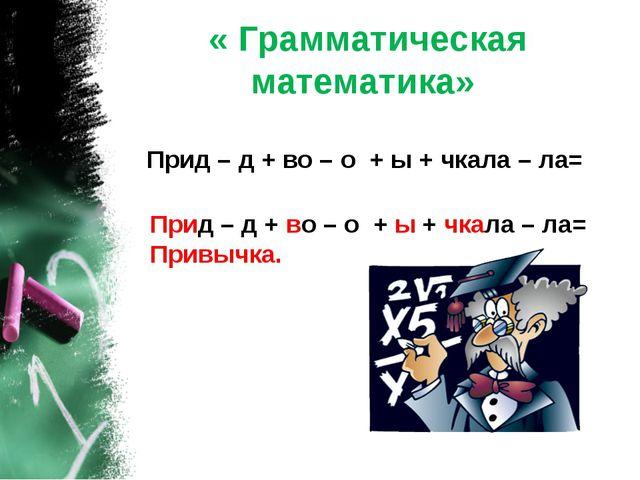 « Грамматическая математика» Прид – д + во – о + ы + чкала – ла= Прид – д + в...