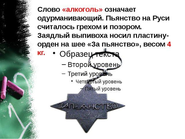 Слово «алкоголь» означает одурманивающий. Пьянство на Руси считалось грехом и...