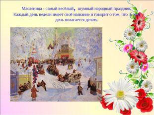 Масленица - самый весёлый, шумный народный праздник. Каждый день недели имеет