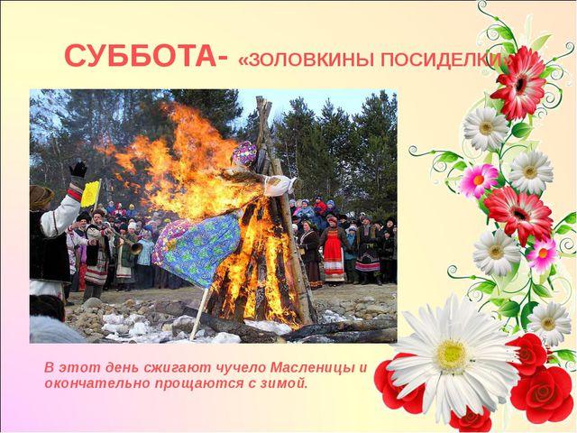 СУББОТА- «ЗОЛОВКИНЫ ПОСИДЕЛКИ» В этот день сжигают чучело Масленицы и окончат...