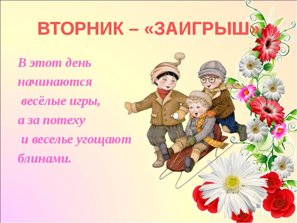 ВТОРНИК – «ЗАИГРЫШ» В этот день начинаются весёлые игры, а за потеху и весель...