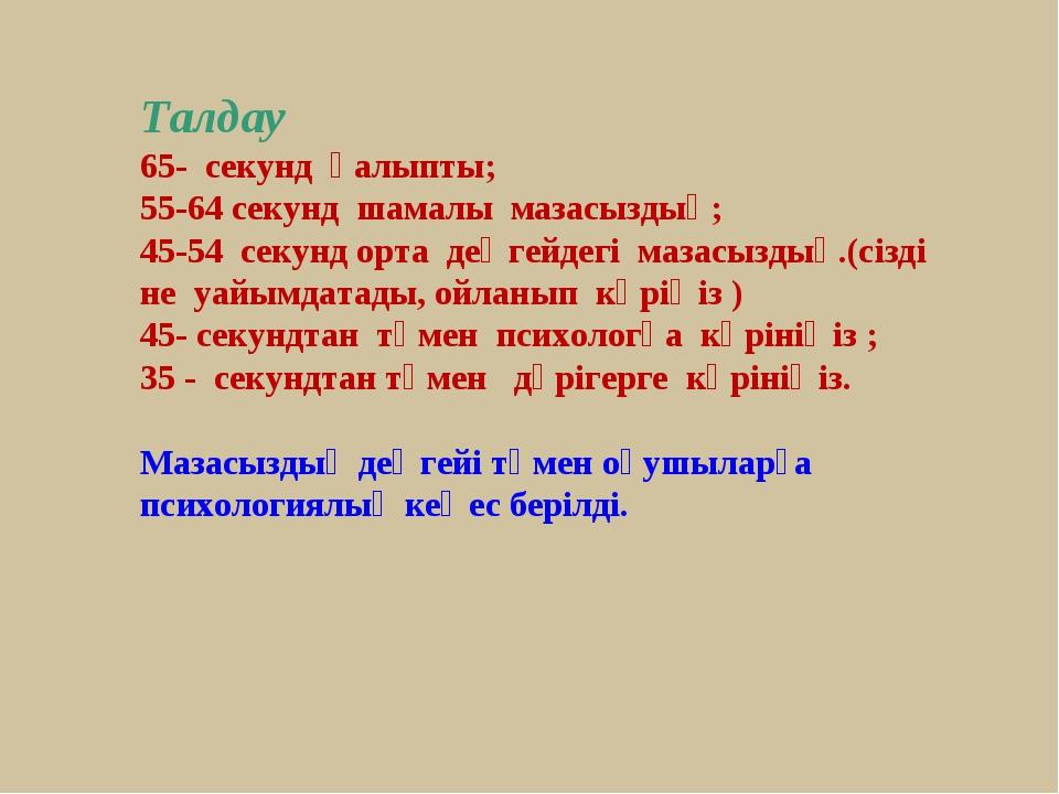 Талдау 65- секунд қалыпты; 55-64 секунд шамалы мазасыздық; 45-54 секунд...