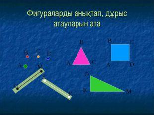 Фигураларды анықтап, дұрыс атауларын ата А В С D О М Е Т А В С D А В С О М К
