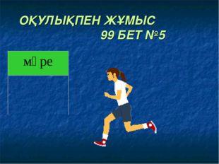 ОҚУЛЫҚПЕН ЖҰМЫС 99 БЕТ №5 мәре