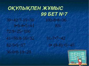 ОҚУЛЫҚПЕН ЖҰМЫС 99 БЕТ №7 39+42:7-15=30 100-8•8=36 9•9-8•5=41 83-72:9+25=100